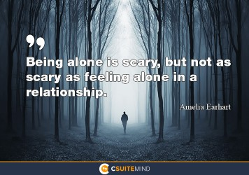 Being alone is scary, but not as scary as feeling alone in a relationship.