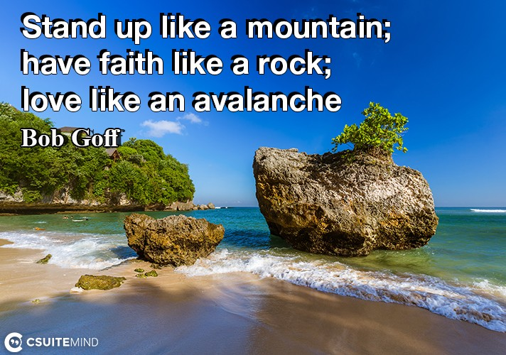 Stand up like a mountain; have faith like a rock; love like an avalanche