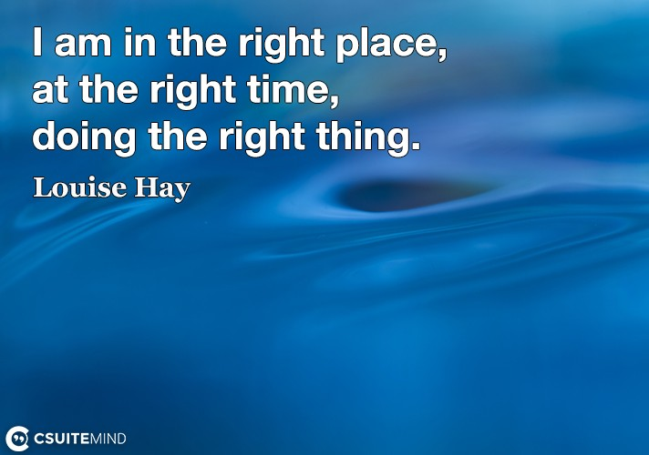 I am in the right place, at the right time, doing the right thing.