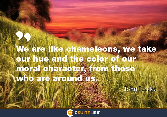 """We are like chameleons, we take our hue and the color of our moral character, from those who are around us."""