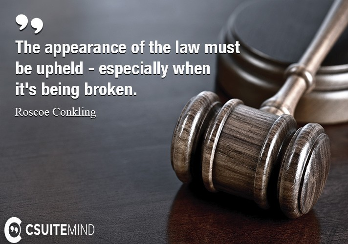 The appearance of the law must be upheld - especially when it's being broken.
