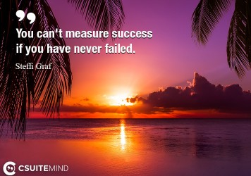 You can't measure success if you have never failed.