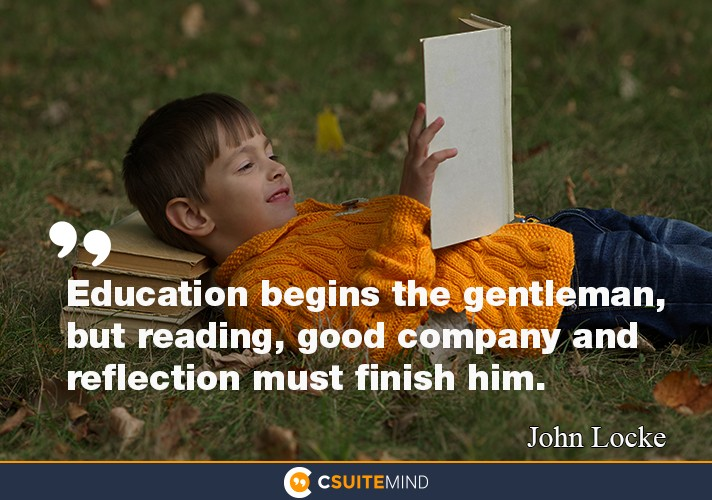 """Education begins the gentleman, but reading, good company and reflection must finish him."""