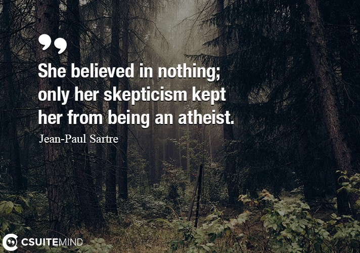 She believed in nothing; only her skepticism kept her from being an atheist.