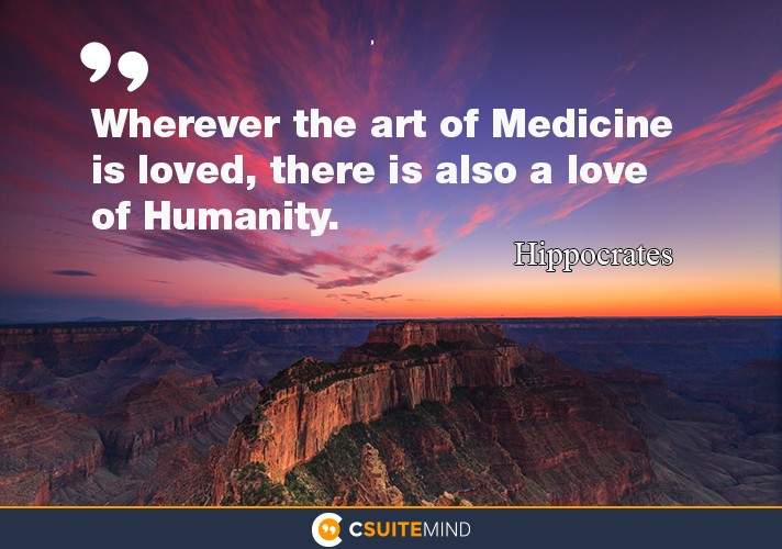"""Wherever the art of Medicine is loved, there is also a love of Humanity."