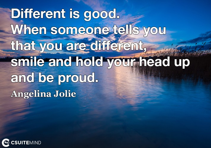 Different is good. When someone tells you that you are different, smile and hold your head up and be proud.