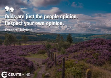 Odds are just the people opinion. Respect your own opinion.