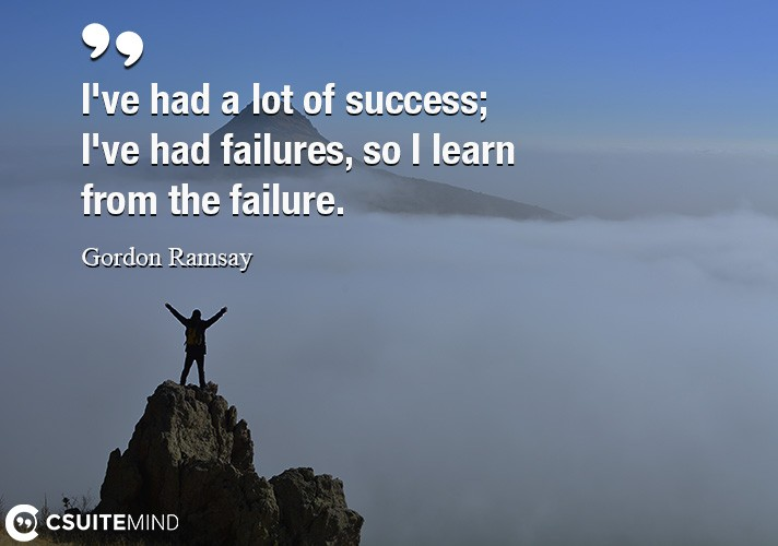 I've had a lot of success; I've had failures, so I learn from the failure.