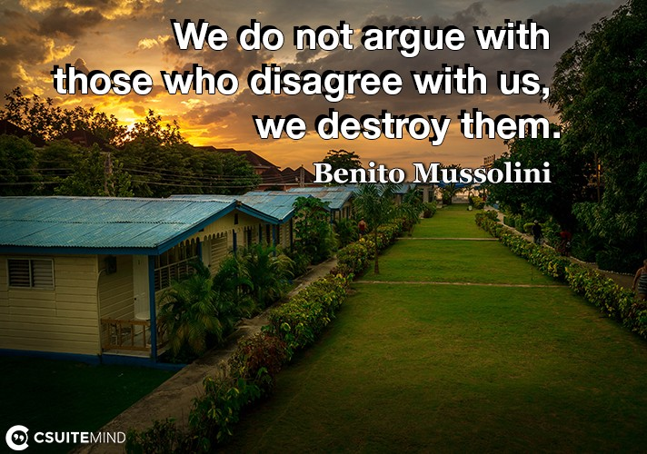 we-do-not-argue-with-those-who-disagree-with-us-we-destroy