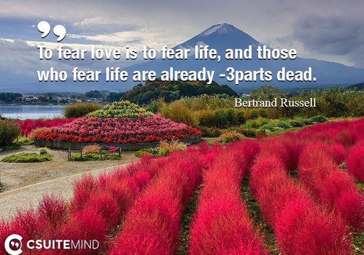 To fear love is to fear life, and those who fear life are already 3-parts dead.