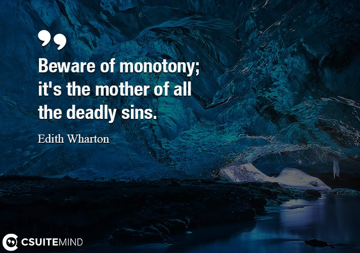 Beware of monotony  it's the mother of all the deadly sins.