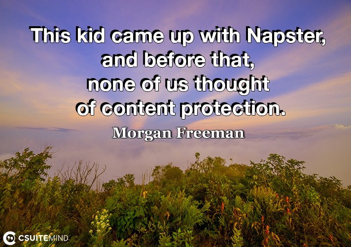This kid came up with Napster, and before that, none of us thought of content protection.