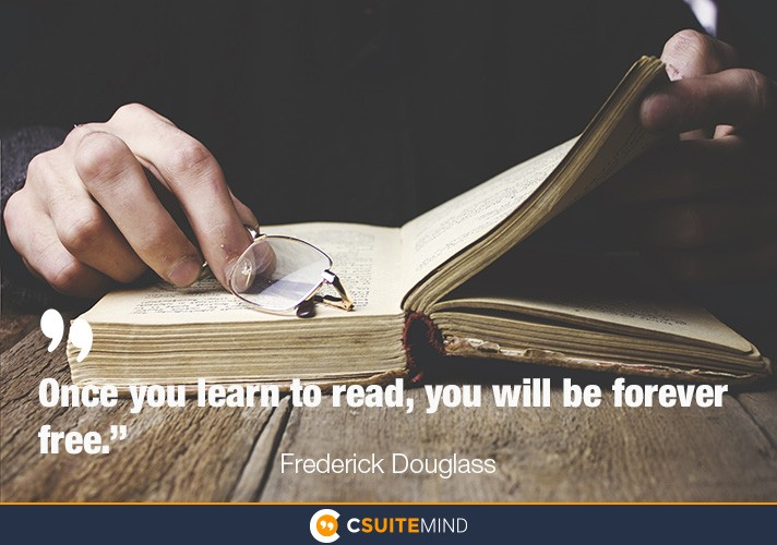 """Once you learn to read, you will be forever free."""