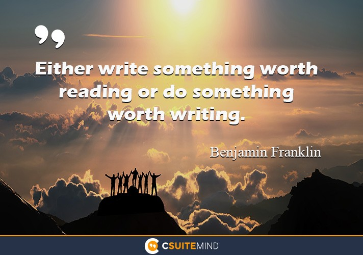 Either write something worth reading or do something worth writing.""