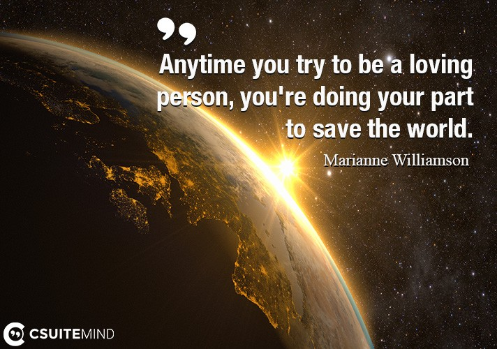 Anytime you try to be a loving person, you're doing your part to save the world.