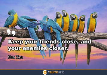 Keep your friends close, and your enemies closer.