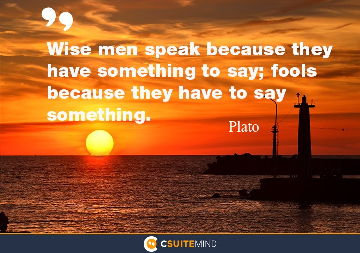 Wise men speak because they have something to say; fools because they have to say something.