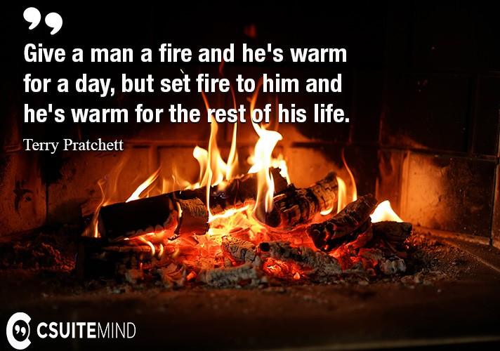 give-a-man-a-fire-and-hes-warm-for-a-day-but-set-fire-to-h