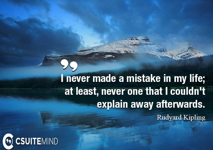 I never made a mistake in my life; at least, never one that I couldn't explain away afterwards.