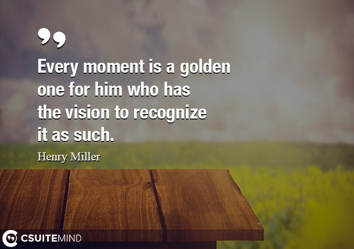 every-moment-is-a-golden-one-for-him-who-has-the-vision-to-r