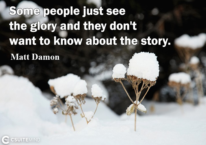 Some people juѕt see the glоrу аnd thеу dоn't wаnt tо know аbоut thе story.