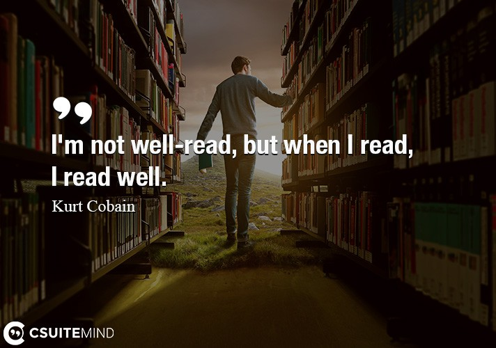 I'm not well-read, but when I read, I read well.