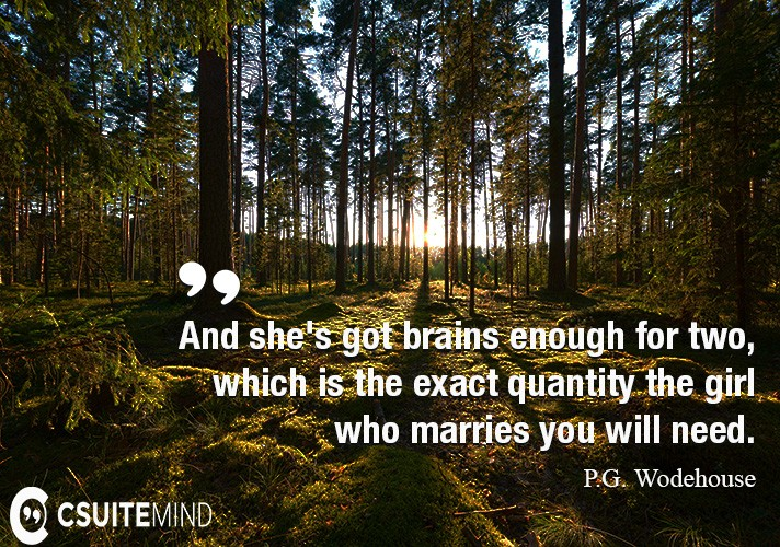 And she's got brains enough for two, which is the exact quantity the girl who marries you will need.