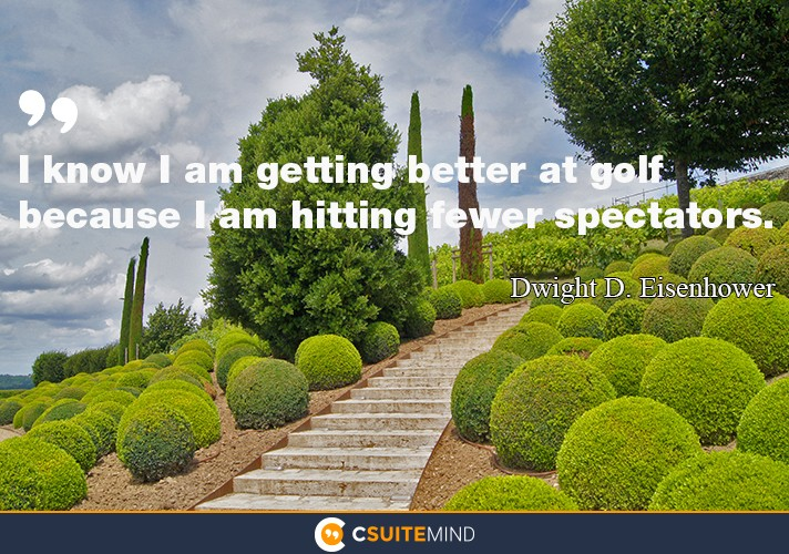 I know I am getting better at golf because I am hitting fewer spectators.""