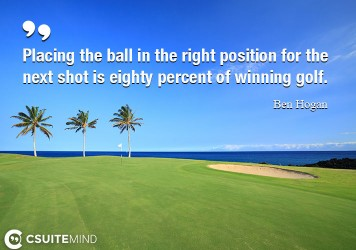 Placing the ball in the right position for the next shot is eighty percent of winning golf.