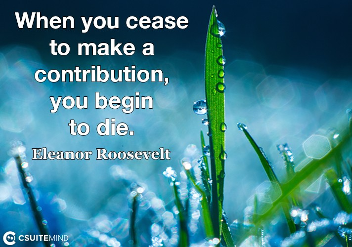 when-you-cease-to-make-a-contribution-you-begin-to-die