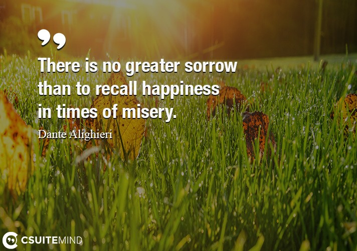 there-is-no-greater-sorrow-than-to-recall-happiness-in-times