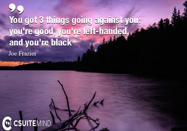 You got 3 things going against you: you're good, you're left-handed, and you're black