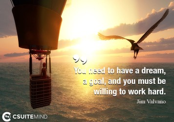 You need to have a dream, a goal, and you must be willing to work hard.