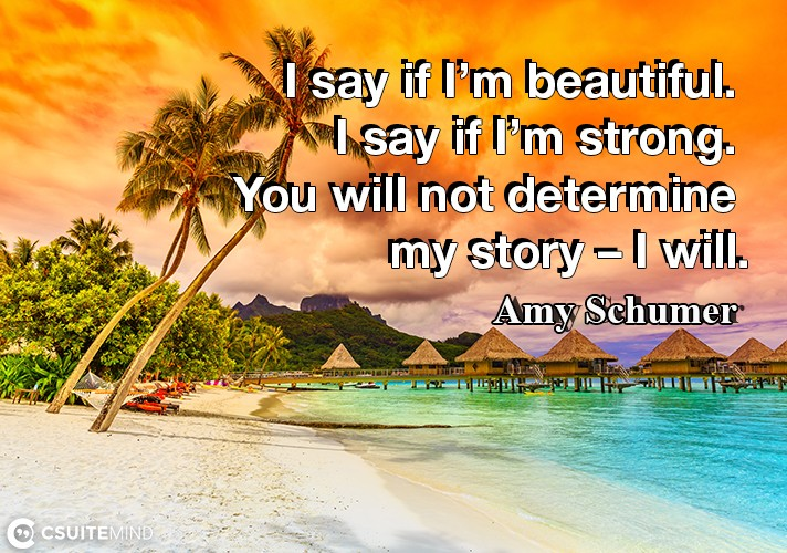 """I say if I'm beautiful. I say if I'm strong. You will not determine my story – I will."""