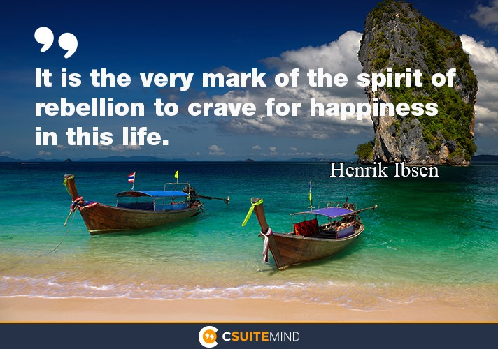 """It is the very mark of the spirit of rebellion to crave for happiness in this life"""