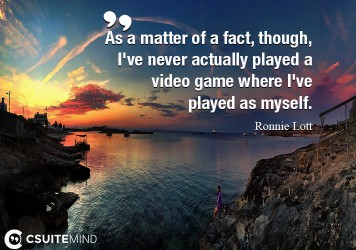 As a matter of a fact, though, I've never actually played a video game where I've played as myself.