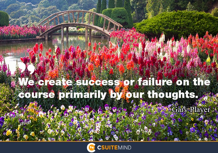 we-create-success-or-failure-on-the-course-primarily-by-our