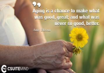 Aging is a chance to make what was good, great; and what was never so good, better.