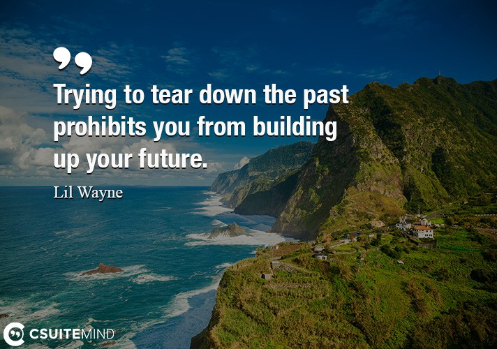 Trying to tear down the past prohibits you from building up your future.