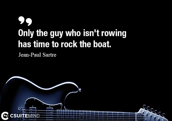 Only the guy who isn't rowing has time to rock the boat.