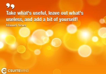 Take what's useful, leave out what's useless, and add a bit of yourself!
