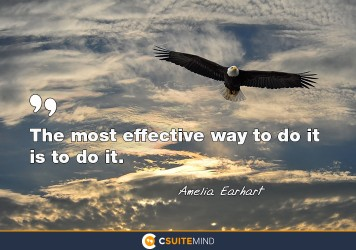 The most effective way to do it is to do it.