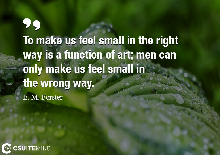 To make us feel small in the right way is a function of art; men can only make us feel small in the wrong way.