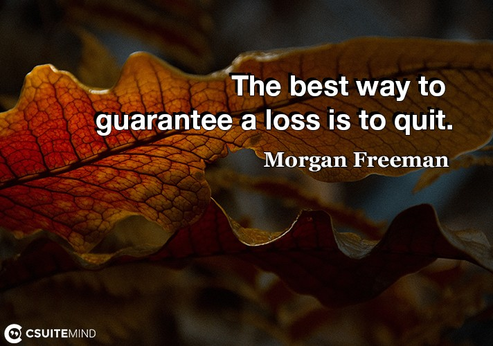 The best way to guarantee a loss is to quit.