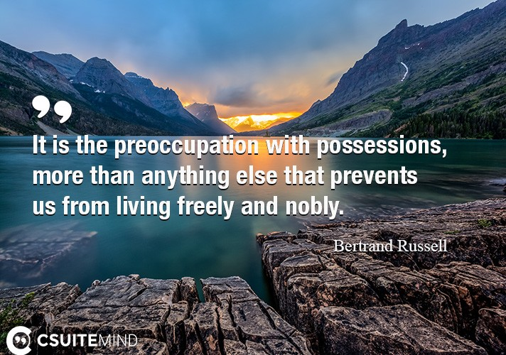 It is the preoccupation with possessions, more than anything else that prevents us from living freely and nobly.