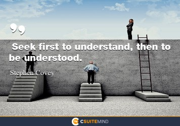 Seek first to understand, then to be understood.
