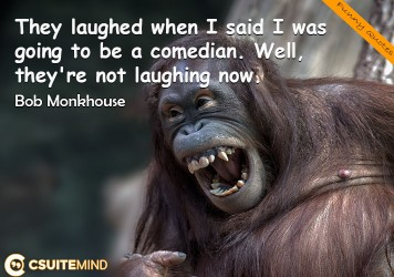 They laughed when I said I was going to be a comedian. Well, they're not laughing now.