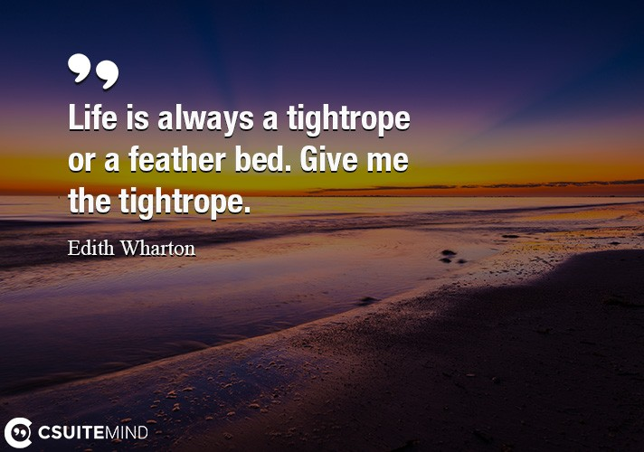 Life is always a tightrope or a feather bed. Give me the tightrope.