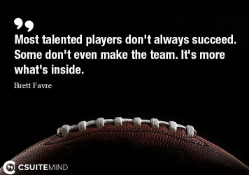 most talented players don't always succeed. Some don't even make the team. It's more what's inside.