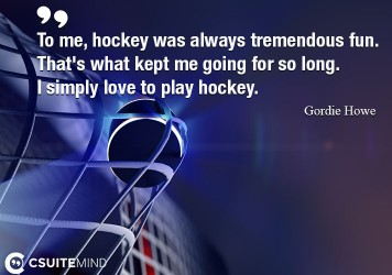 To me, hockey was always tremendous fun. That's what kept me going for so long. I simply love to play hockey.